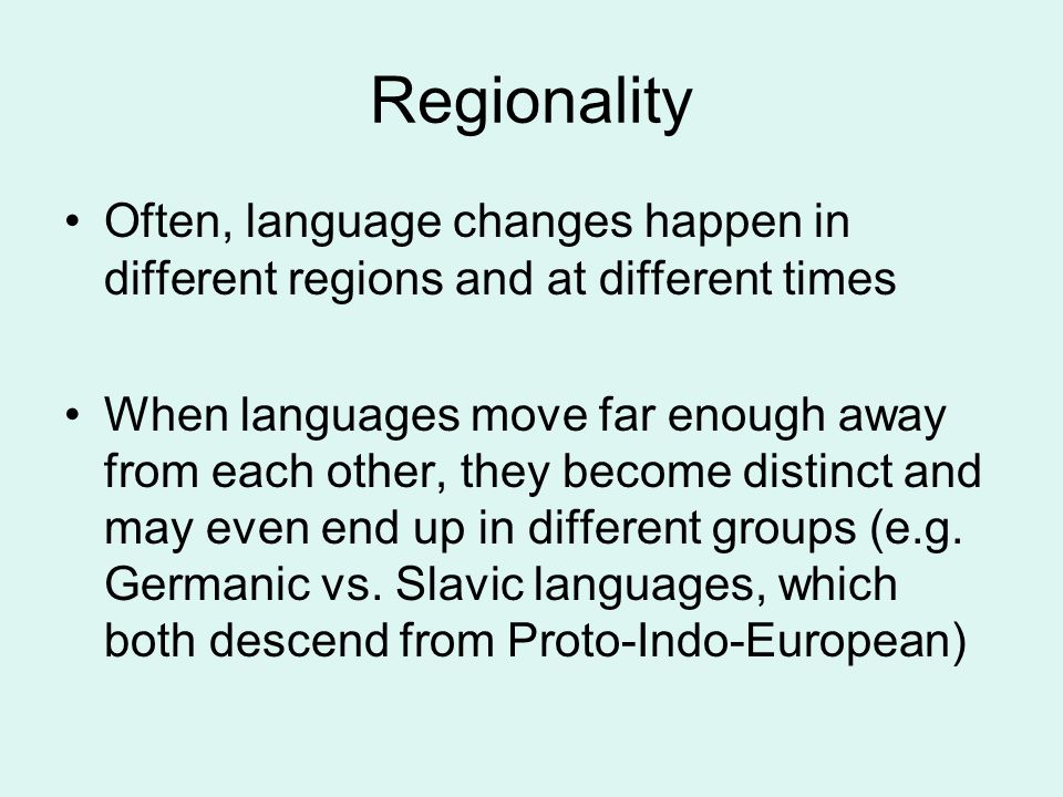 Regionality Often, language changes happen in different regions and at different times When languages move far enough away from each other, they become distinct and may even end up in different groups (e.g.