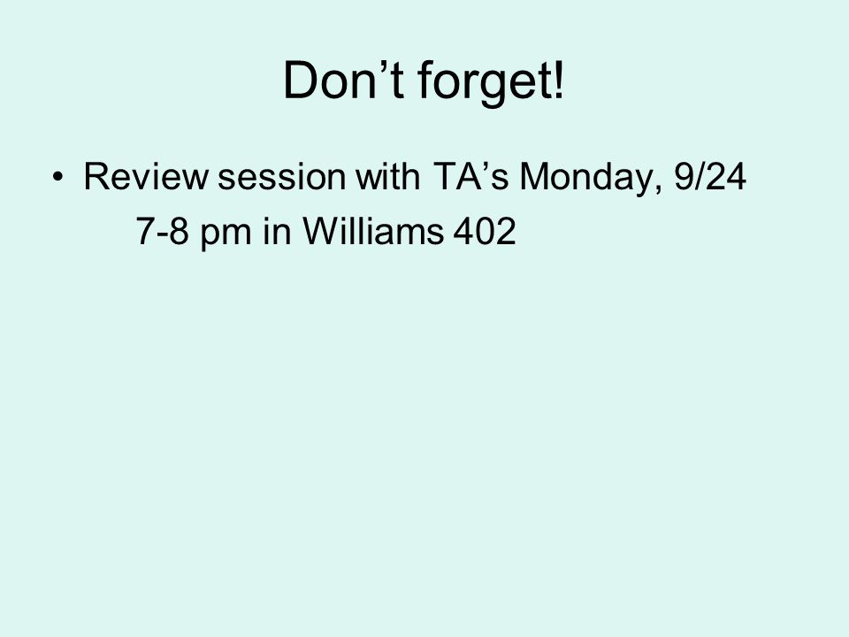 Don't forget! Review session with TA's Monday, 9/24 7-8 pm in Williams 402