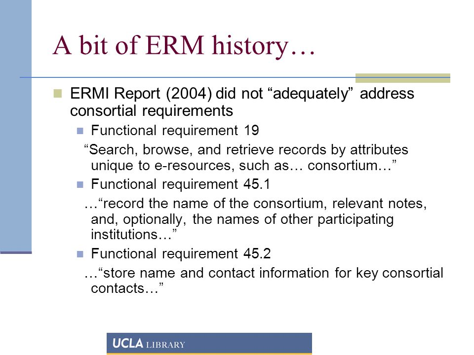 A bit of ERM history… ERMI Report (2004) did not adequately address consortial requirements Functional requirement 19 Search, browse, and retrieve records by attributes unique to e-resources, such as… consortium… Functional requirement 45.1 … record the name of the consortium, relevant notes, and, optionally, the names of other participating institutions… Functional requirement 45.2 … store name and contact information for key consortial contacts…