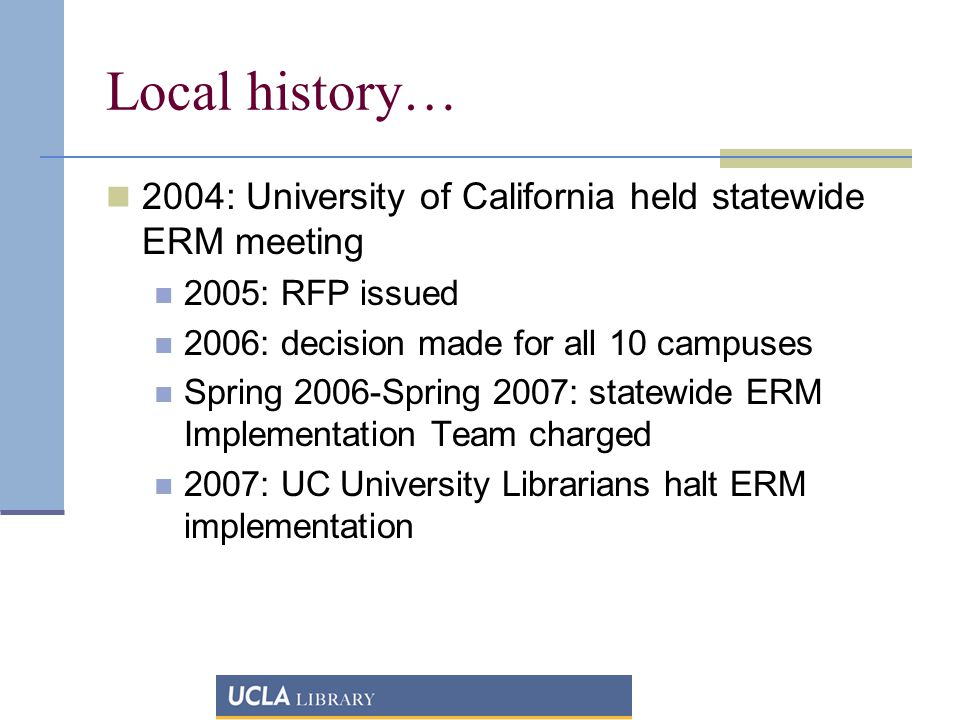 Local history… 2004: University of California held statewide ERM meeting 2005: RFP issued 2006: decision made for all 10 campuses Spring 2006-Spring 2007: statewide ERM Implementation Team charged 2007: UC University Librarians halt ERM implementation