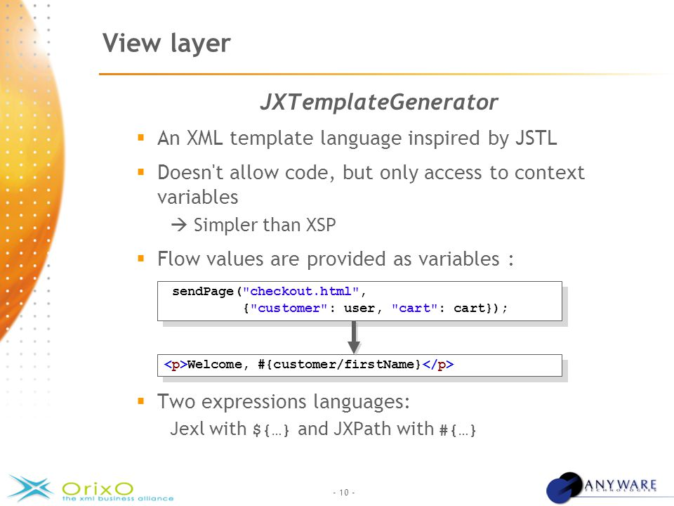 - 10 - View layer JXTemplateGenerator  An XML template language inspired by JSTL  Doesn t allow code, but only access to context variables  Simpler than XSP  Flow values are provided as variables :  Two expressions languages: Jexl with ${…} and JXPath with #{…} sendPage( checkout.html , { customer : user, cart : cart}); sendPage( checkout.html , { customer : user, cart : cart}); Welcome, #{customer/firstName}