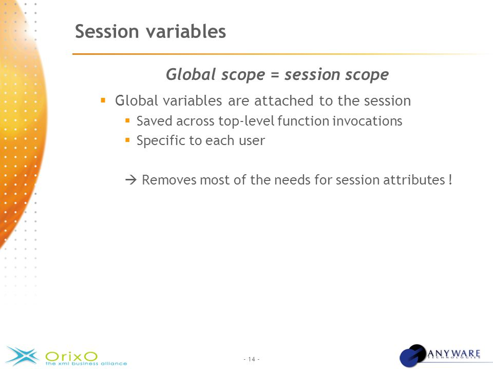 - 14 - Session variables Global scope = session scope  Global variables are attached to the session  Saved across top-level function invocations  Specific to each user  Removes most of the needs for session attributes !