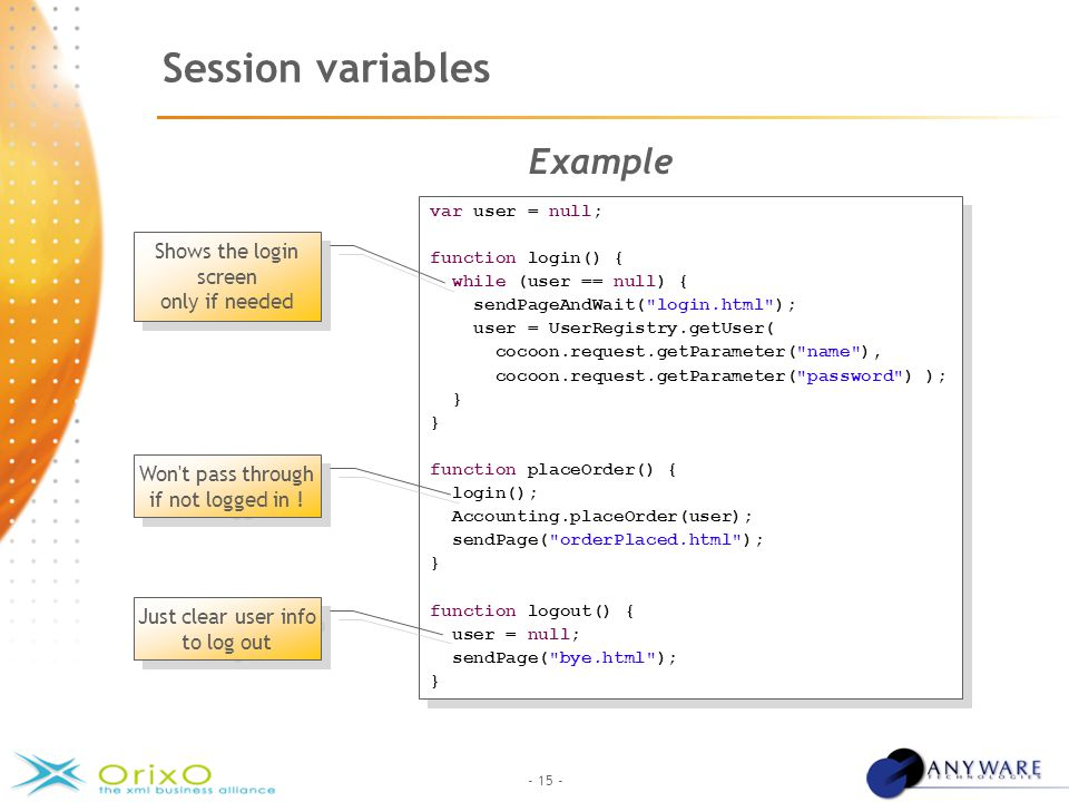 - 15 - Session variables Example var user = null; function login() { while (user == null) { sendPageAndWait( login.html ); user = UserRegistry.getUser( cocoon.request.getParameter( name ), cocoon.request.getParameter( password ) ); } function placeOrder() { login(); Accounting.placeOrder(user); sendPage( orderPlaced.html ); } function logout() { user = null; sendPage( bye.html ); } var user = null; function login() { while (user == null) { sendPageAndWait( login.html ); user = UserRegistry.getUser( cocoon.request.getParameter( name ), cocoon.request.getParameter( password ) ); } function placeOrder() { login(); Accounting.placeOrder(user); sendPage( orderPlaced.html ); } function logout() { user = null; sendPage( bye.html ); } Shows the login screen only if needed Won t pass through if not logged in .