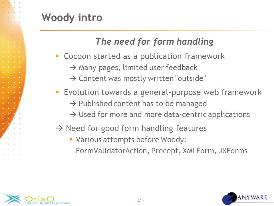 - 21 - Woody intro The need for form handling  Cocoon started as a publication framework  Many pages, limited user feedback  Content was mostly written outside  Evolution towards a general-purpose web framework  Published content has to be managed  Used for more and more data-centric applications  Need for good form handling features  Various attempts before Woody: FormValidatorAction, Precept, XMLForm, JXForms