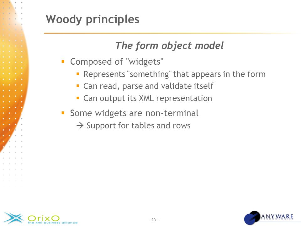 - 23 - Woody principles The form object model  Composed of widgets  Represents something that appears in the form  Can read, parse and validate itself  Can output its XML representation  Some widgets are non-terminal  Support for tables and rows
