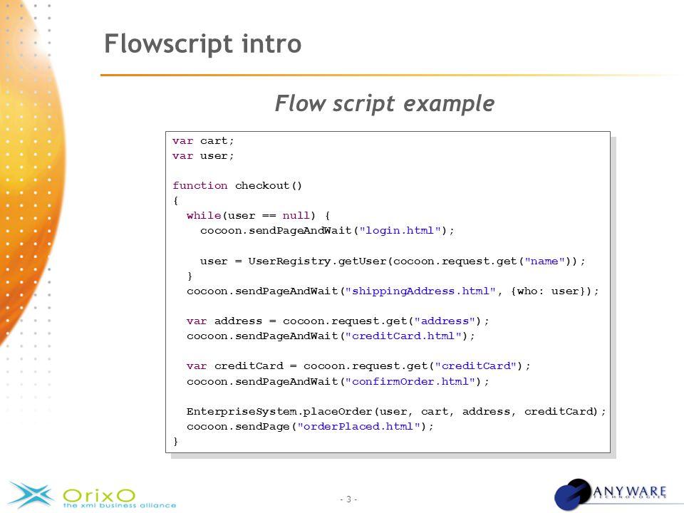 - 3 - Flowscript intro Flow script example var cart; var user; function checkout() { while(user == null) { cocoon.sendPageAndWait( login.html ); user = UserRegistry.getUser(cocoon.request.get( name )); } cocoon.sendPageAndWait( shippingAddress.html , {who: user}); var address = cocoon.request.get( address ); cocoon.sendPageAndWait( creditCard.html ); var creditCard = cocoon.request.get( creditCard ); cocoon.sendPageAndWait( confirmOrder.html ); EnterpriseSystem.placeOrder(user, cart, address, creditCard); cocoon.sendPage( orderPlaced.html ); } var cart; var user; function checkout() { while(user == null) { cocoon.sendPageAndWait( login.html ); user = UserRegistry.getUser(cocoon.request.get( name )); } cocoon.sendPageAndWait( shippingAddress.html , {who: user}); var address = cocoon.request.get( address ); cocoon.sendPageAndWait( creditCard.html ); var creditCard = cocoon.request.get( creditCard ); cocoon.sendPageAndWait( confirmOrder.html ); EnterpriseSystem.placeOrder(user, cart, address, creditCard); cocoon.sendPage( orderPlaced.html ); }