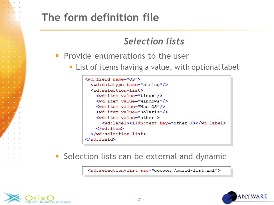 - 31 - The form definition file Selection lists  Provide enumerations to the user  List of items having a value, with optional label  Selection lists can be external and dynamic