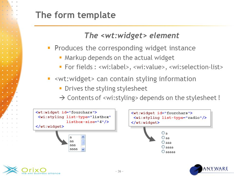 - 36 - The form template The element  Produces the corresponding widget instance  Markup depends on the actual widget  For fields :,,  can contain styling information  Drives the styling stylesheet  Contents of depends on the stylesheet .