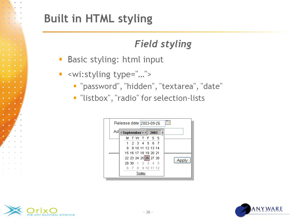 - 38 - Built in HTML styling Field styling  Basic styling: html input   password , hidden , textarea , date  listbox , radio for selection-lists