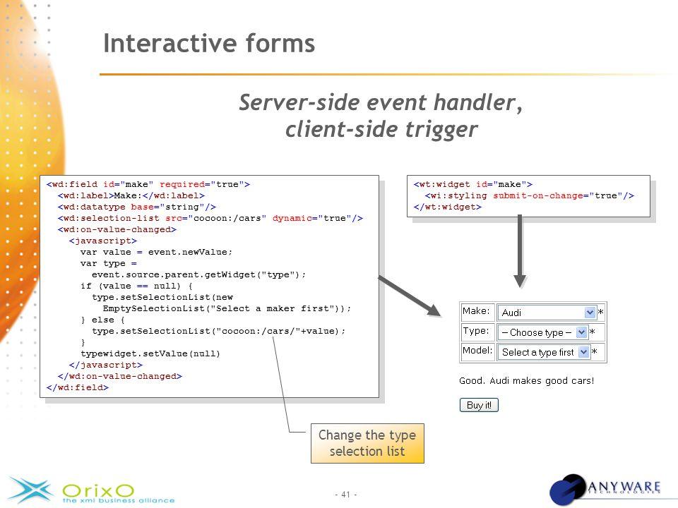 - 41 - Interactive forms Server-side event handler, client-side trigger Make: var value = event.newValue; var type = event.source.parent.getWidget(