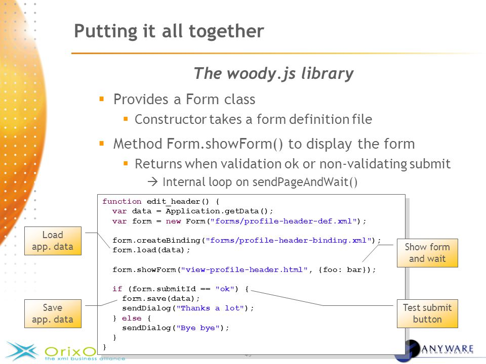 - 43 - Putting it all together The woody.js library  Provides a Form class  Constructor takes a form definition file  Method Form.showForm() to display the form  Returns when validation ok or non-validating submit  Internal loop on sendPageAndWait() function edit_header() { var data = Application.getData(); var form = new Form( forms/profile-header-def.xml ); form.createBinding( forms/profile-header-binding.xml ); form.load(data); form.showForm( view-profile-header.html , {foo: bar}); if (form.submitId == ok ) { form.save(data); sendDialog( Thanks a lot ); } else { sendDialog( Bye bye ); } function edit_header() { var data = Application.getData(); var form = new Form( forms/profile-header-def.xml ); form.createBinding( forms/profile-header-binding.xml ); form.load(data); form.showForm( view-profile-header.html , {foo: bar}); if (form.submitId == ok ) { form.save(data); sendDialog( Thanks a lot ); } else { sendDialog( Bye bye ); } Load app.