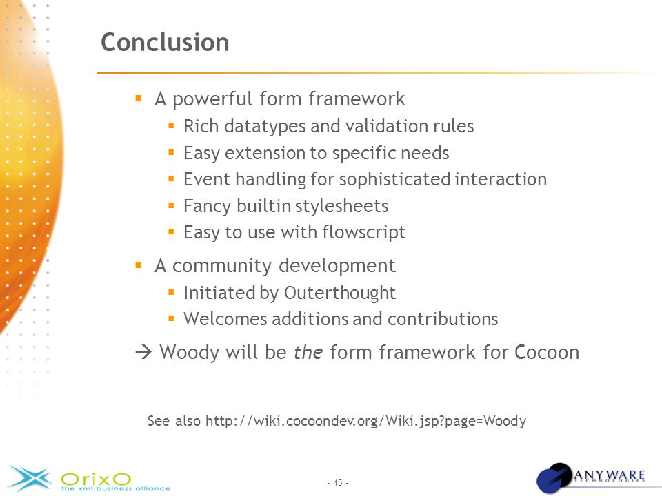 - 45 - Conclusion  A powerful form framework  Rich datatypes and validation rules  Easy extension to specific needs  Event handling for sophisticated interaction  Fancy builtin stylesheets  Easy to use with flowscript  A community development  Initiated by Outerthought  Welcomes additions and contributions  Woody will be the form framework for Cocoon See also http://wiki.cocoondev.org/Wiki.jsp page=Woody