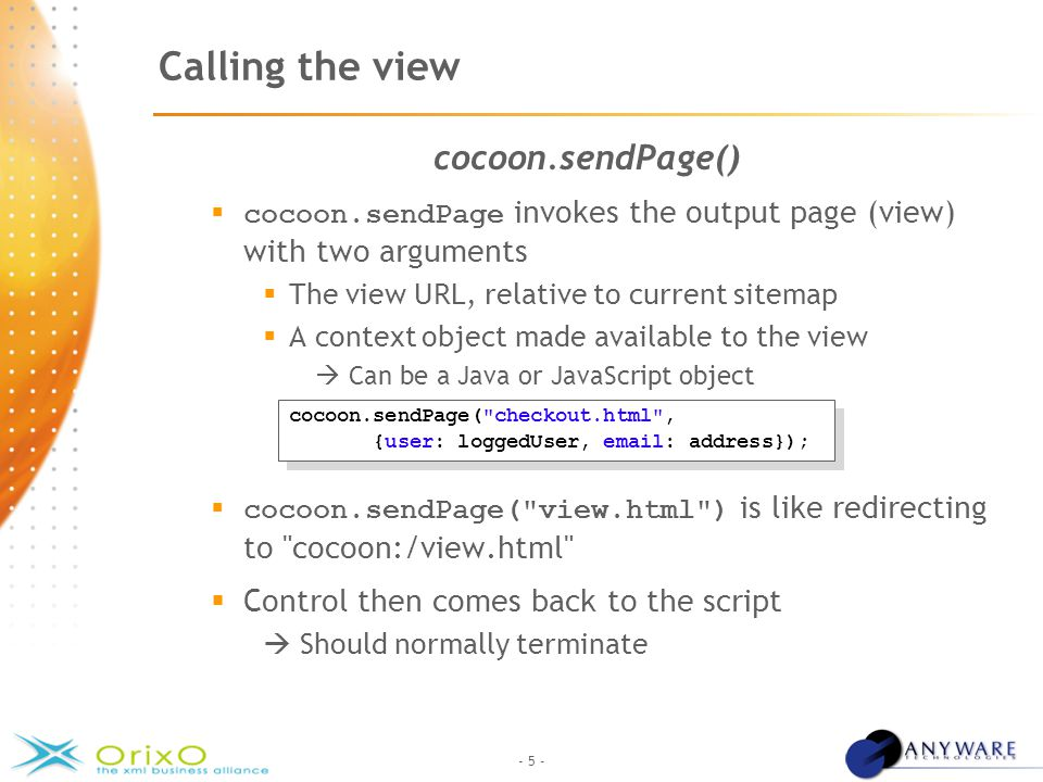 - 5 - Calling the view cocoon.sendPage()  cocoon.sendPage invokes the output page (view) with two arguments  The view URL, relative to current sitemap  A context object made available to the view  Can be a Java or JavaScript object  cocoon.sendPage( view.html ) is like redirecting to cocoon:/view.html  Control then comes back to the script  Should normally terminate cocoon.sendPage( checkout.html , {user: loggedUser, email: address}); cocoon.sendPage( checkout.html , {user: loggedUser, email: address});