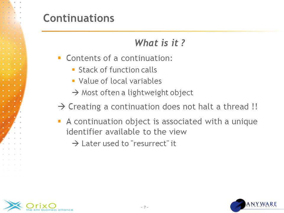 - 7 - Continuations What is it ?  Contents of a continuation:  Stack of function calls  Value of local variables  Most often a lightweight object