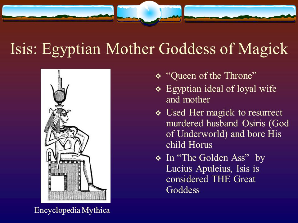 Isis: Egyptian Mother Goddess of Magick  Queen of the Throne  Egyptian ideal of loyal wife and mother  Used Her magick to resurrect murdered husband Osiris (God of Underworld) and bore His child Horus  In The Golden Ass by Lucius Apuleius, Isis is considered THE Great Goddess Encyclopedia Mythica