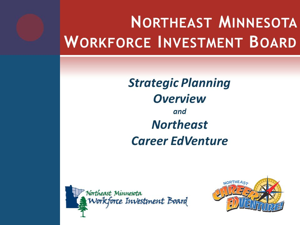 N ORTHEAST M INNESOTA W ORKFORCE I NVESTMENT B OARD Strategic Planning Overview and Northeast Career EdVenture