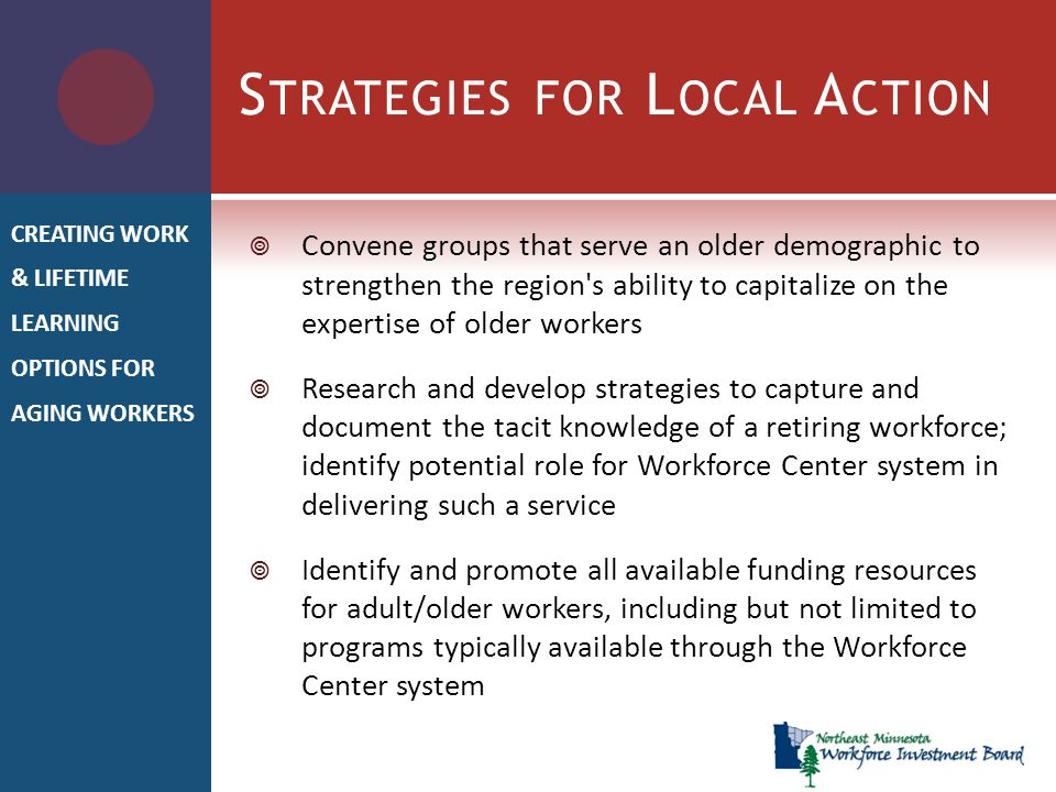 S TRATEGIES FOR L OCAL A CTION  Convene groups that serve an older demographic to strengthen the region s ability to capitalize on the expertise of older workers  Research and develop strategies to capture and document the tacit knowledge of a retiring workforce; identify potential role for Workforce Center system in delivering such a service  Identify and promote all available funding resources for adult/older workers, including but not limited to programs typically available through the Workforce Center system CREATING WORK & LIFETIME LEARNING OPTIONS FOR AGING WORKERS