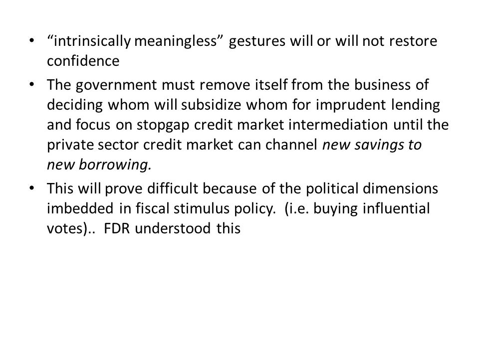 intrinsically meaningless gestures will or will not restore confidence The government must remove itself from the business of deciding whom will subsidize whom for imprudent lending and focus on stopgap credit market intermediation until the private sector credit market can channel new savings to new borrowing.