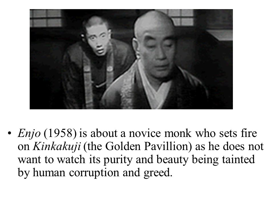 Ichikawa's Films Enjo (1958) is about a novice monk who sets fire on Kinkakuji (the Golden Pavillion) as he does not want to watch its purity and beauty being tainted by human corruption and greed.