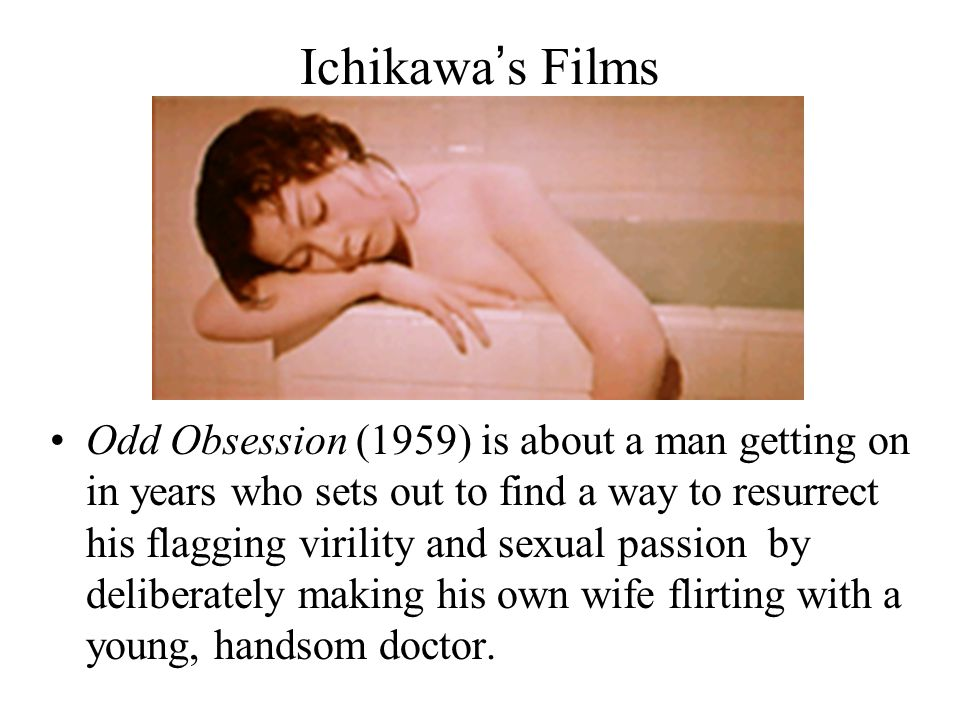 Ichikawa's Films Odd Obsession (1959) is about a man getting on in years who sets out to find a way to resurrect his flagging virility and sexual passion by deliberately making his own wife flirting with a young, handsom doctor.