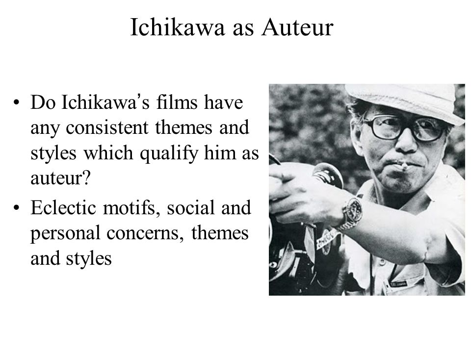 Ichikawa as Auteur Do Ichikawa's films have any consistent themes and styles which qualify him as auteur.