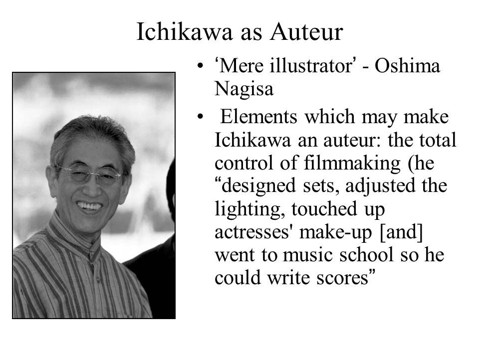 Ichikawa as Auteur 'Mere illustrator' - Oshima Nagisa Elements which may make Ichikawa an auteur: the total control of filmmaking (he designed sets, adjusted the lighting, touched up actresses make-up [and] went to music school so he could write scores