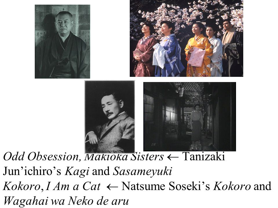 Odd Obsession, Makioka Sisters  Tanizaki Jun'ichiro's Kagi and Sasameyuki Kokoro, I Am a Cat  Natsume Soseki's Kokoro and Wagahai wa Neko de aru