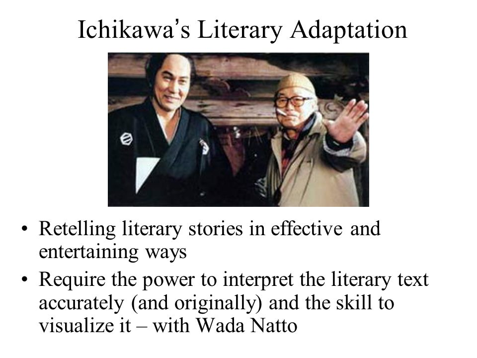 Ichikawa's Literary Adaptation Retelling literary stories in effective and entertaining ways Require the power to interpret the literary text accurately (and originally) and the skill to visualize it – with Wada Natto