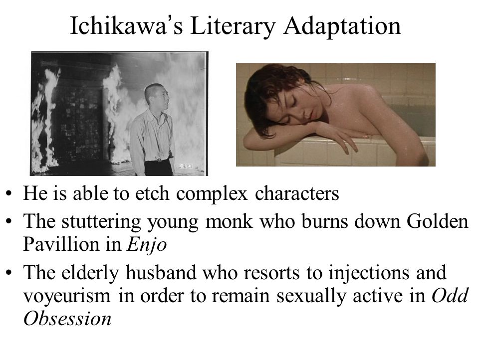 Ichikawa's Literary Adaptation He is able to etch complex characters The stuttering young monk who burns down Golden Pavillion in Enjo The elderly husband who resorts to injections and voyeurism in order to remain sexually active in Odd Obsession
