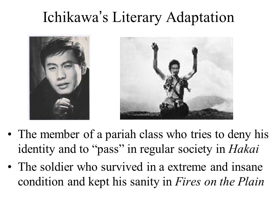 Ichikawa's Literary Adaptation The member of a pariah class who tries to deny his identity and to pass in regular society in Hakai The soldier who survived in a extreme and insane condition and kept his sanity in Fires on the Plain