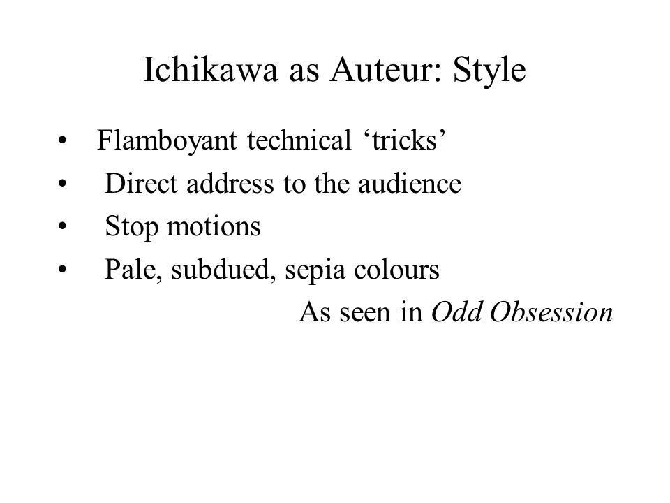 Ichikawa as Auteur: Style Flamboyant technical 'tricks' Direct address to the audience Stop motions Pale, subdued, sepia colours As seen in Odd Obsession