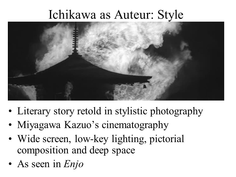 Ichikawa as Auteur: Style Literary story retold in stylistic photography Miyagawa Kazuo's cinematography Wide screen, low-key lighting, pictorial composition and deep space As seen in Enjo