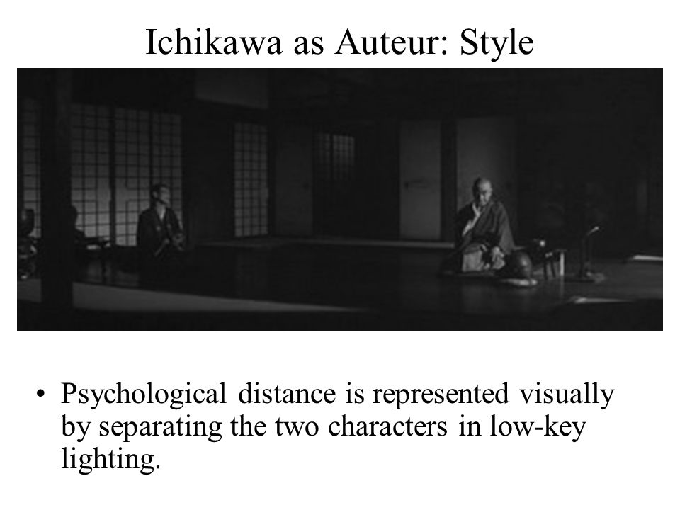 Ichikawa as Auteur: Style Psychological distance is represented visually by separating the two characters in low-key lighting.