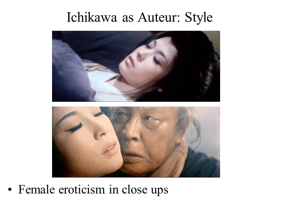 Ichikawa as Auteur: Style Female eroticism in close ups