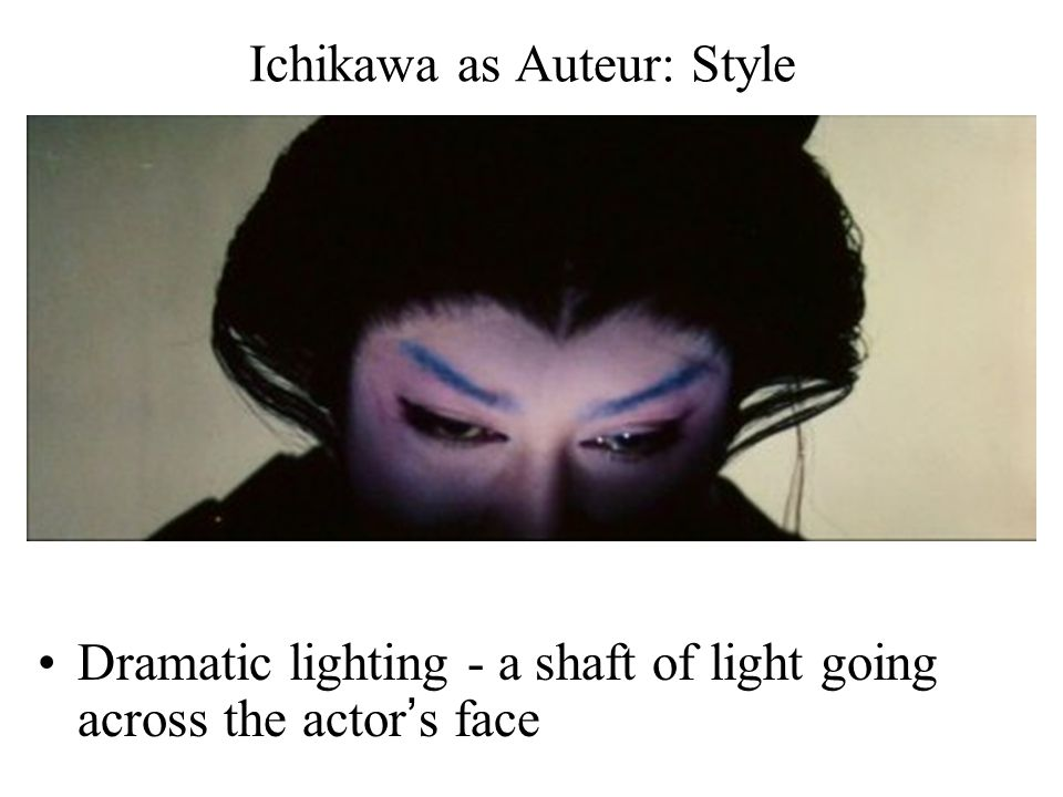 Ichikawa as Auteur: Style Dramatic lighting - a shaft of light going across the actor's face