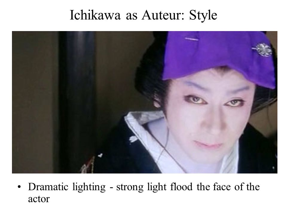 Ichikawa as Auteur: Style Dramatic lighting - strong light flood the face of the actor