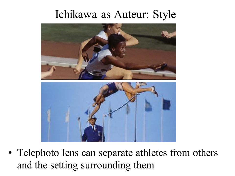 Ichikawa as Auteur: Style Telephoto lens can separate athletes from others and the setting surrounding them
