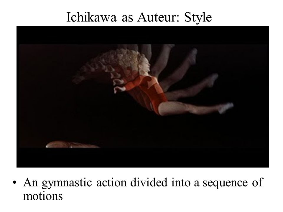 Ichikawa as Auteur: Style An gymnastic action divided into a sequence of motions