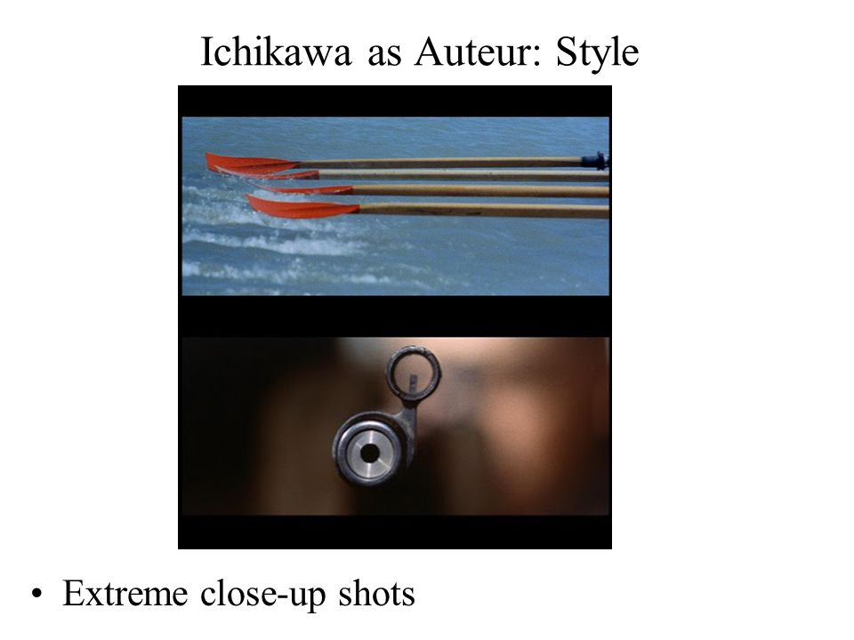 Ichikawa as Auteur: Style Extreme close-up shots