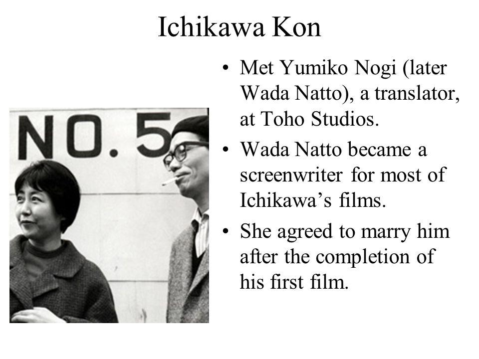 Ichikawa Kon Met Yumiko Nogi (later Wada Natto), a translator, at Toho Studios. Wada Natto became a screenwriter for most of Ichikawa's films. She agr