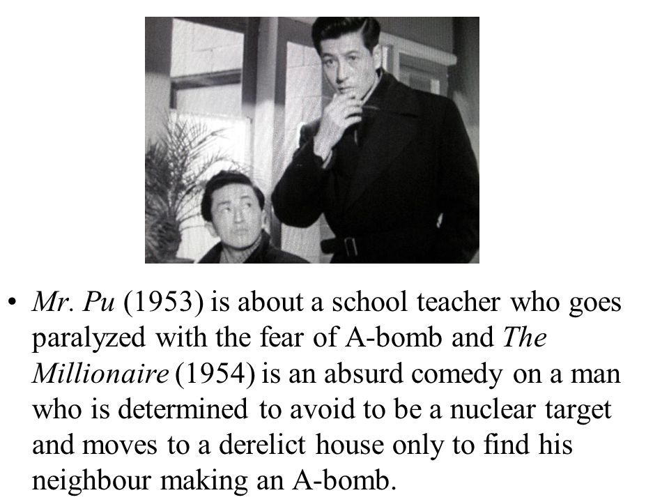 Mr. Pu (1953) is about a school teacher who goes paralyzed with the fear of A-bomb and The Millionaire (1954) is an absurd comedy on a man who is dete