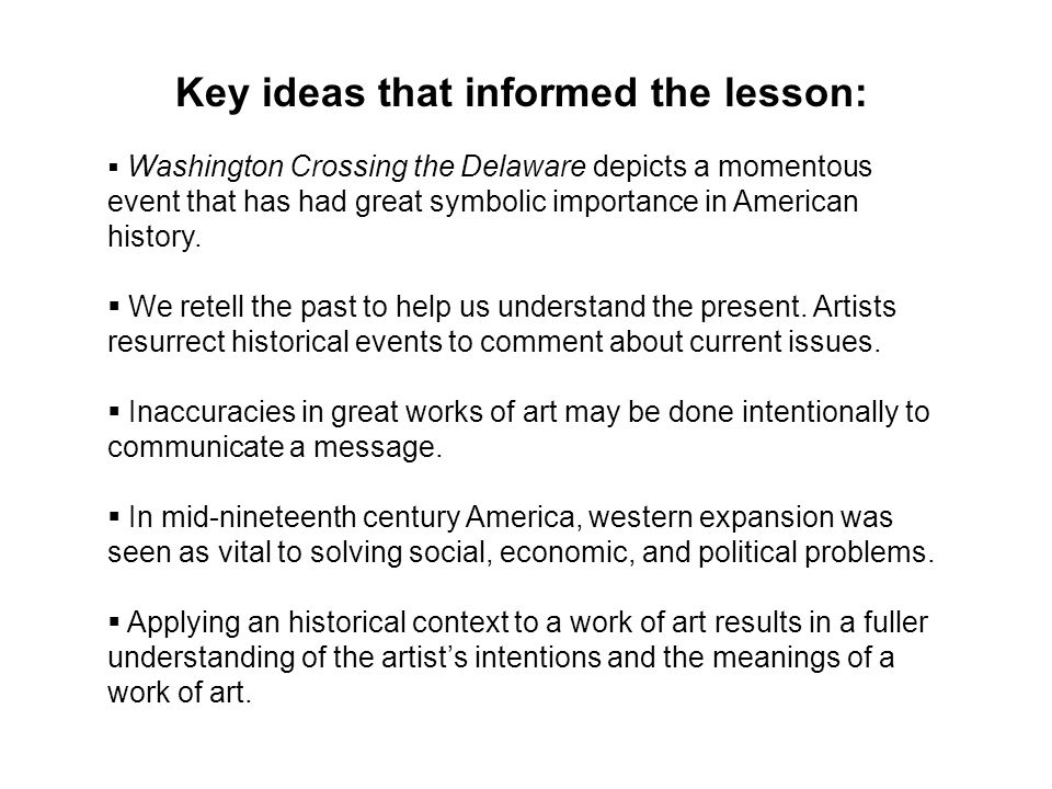 Key ideas that informed the lesson:  Washington Crossing the Delaware depicts a momentous event that has had great symbolic importance in American history.