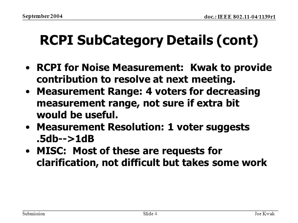 doc.: IEEE 802.11-04/1139r1 Submission September 2004 Joe Kwak Slide 4 RCPI SubCategory Details (cont) RCPI for Noise Measurement: Kwak to provide contribution to resolve at next meeting.