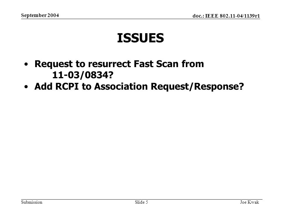 doc.: IEEE 802.11-04/1139r1 Submission September 2004 Joe Kwak Slide 5 ISSUES Request to resurrect Fast Scan from 11-03/0834.