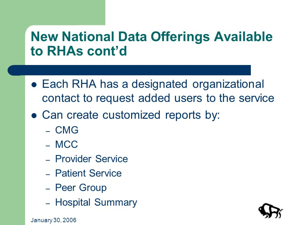 January 30, 2006 New National Data Offerings Available to RHAs cont'd Each RHA has a designated organizational contact to request added users to the service Can create customized reports by: – CMG – MCC – Provider Service – Patient Service – Peer Group – Hospital Summary