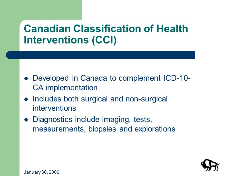 January 30, 2006 Canadian Classification of Health Interventions (CCI) Developed in Canada to complement ICD-10- CA implementation Includes both surgical and non-surgical interventions Diagnostics include imaging, tests, measurements, biopsies and explorations