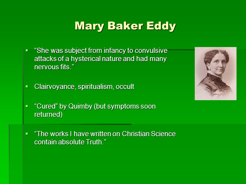 Mary Baker Eddy  She was subject from infancy to convulsive attacks of a hysterical nature and had many nervous fits.  Clairvoyance, spiritualism, occult  Cured by Quimby (but symptoms soon returned)  The works I have written on Christian Science contain absolute Truth.