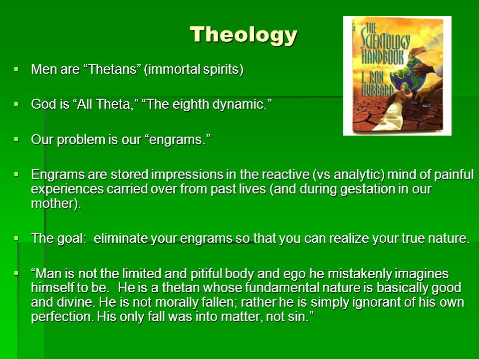 Theology  Men are Thetans (immortal spirits)  God is All Theta, The eighth dynamic.  Our problem is our engrams.  Engrams are stored impressions in the reactive (vs analytic) mind of painful experiences carried over from past lives (and during gestation in our mother).