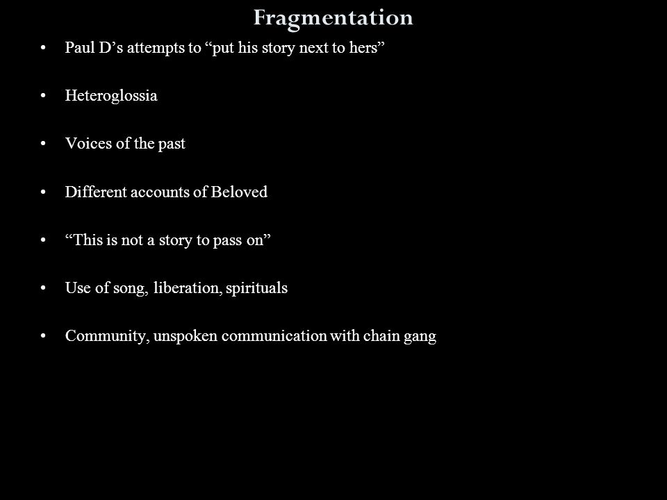 Fragmentation Paul D's attempts to put his story next to hers Heteroglossia Voices of the past Different accounts of Beloved This is not a story to pass on Use of song, liberation, spirituals Community, unspoken communication with chain gang