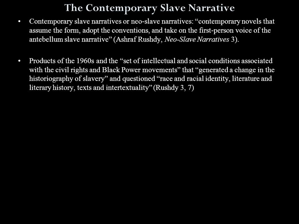 The Contemporary Slave Narrative Contemporary slave narratives or neo-slave narratives: contemporary novels that assume the form, adopt the conventions, and take on the first-person voice of the antebellum slave narrative (Ashraf Rushdy, Neo-Slave Narratives 3).